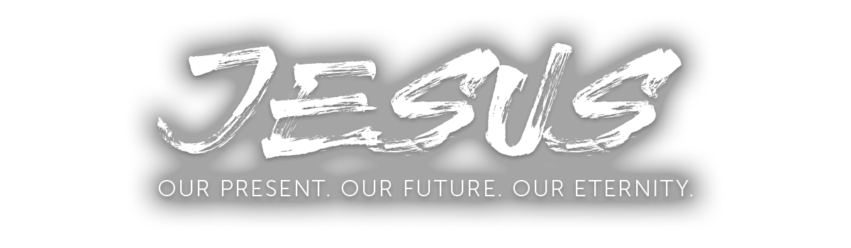 JESUS OUR PRESENT OUR FUTURE OUR ETERNITY
